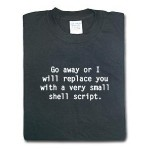 T-shirt: Go away or I will replace you with a very small shell script